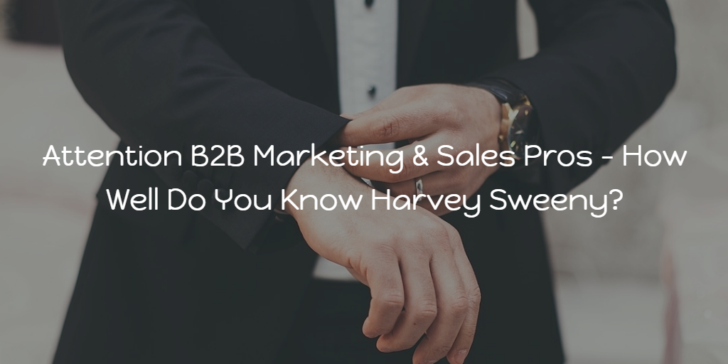 Attention B2B Marketing & Sales Pros - How Well Do You Know Harvey Sweeny?